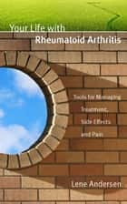 Your Life with Rheumatoid Arthritis: Tools for Managing Treatment, Side Effects and Pain ebook by Lene Andersen