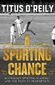 A Sporting Chance - Australian Sporting Scandals and the Path to Redemption ebook by Titus O'Reily