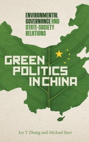 Green Politics in China - Environmental Governance and State-Society Relations ebook by Joy Y Zhang,Michael Barr