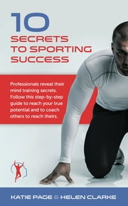 10 Secrets to Sporting Success - Professionals reveal their mind training secrets ebook by Katie Page, BA (Hons), SAC Dip,...