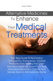 Alternative Medicines To Enhance Your Medical Treatments - Your Best Guide To Ayurvedics, Chiropractics, Biofeedback, Chinese Medicine, Reiki Healing And Other Alternative Medicine Types Plus Using Alternative Medicine In Children And Gender-Specific Alternative Medicine ebook by Ana G. Garin