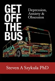 Get Off the Bus - Depression, Anxiety & Obsession ebook by Steven A. Szykula