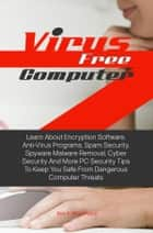 Virus Free Computer - Learn About Encryption Software, Anti-Virus Programs, Spam Security, Spyware Malware Removal, Cyber Security And More PC Security Tips To Keep You Safe From Dangerous Computer Threats ebook by Ben K. Woodward