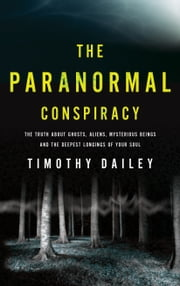 The Paranormal Conspiracy - The Truth about Ghosts, Aliens and Mysterious Beings ebook by Timothy Ph.D. Dailey