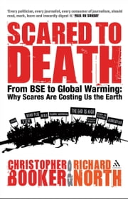 Scared to Death - From BSE to Global Warming: Why Scares are Costing Us the Earth ebook by Christopher Booker,Richard North