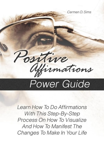 Positive Affirmations Power Guide - Learn How To Do Affirmations With This Step-By-Step Process On How To Visualize And How To Manifest The Changes To Make In Your Life ebook by Carmen D. Sims