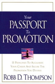 Your Passport to Promotion - 11 Principles to Accelerate Your Career and Secure the Promotion You Deserve ebook by Thompson,Robb
