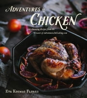 Adventures in Chicken - 150 Amazing Recipes from the Creator of AdventuresInCooking.com ebook by Eva Kosmas Flores