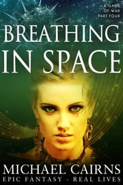 Breathing in Space (A Game of War, part Four) - A Game of War, part Four ebook by Michael Cairns