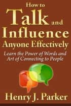 How to Talk and Influence Anyone Effectively: Learn the Power of Words and Art of Connecting to People ebook by Henry J. Parker