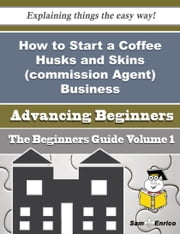 How to Start a Coffee Husks and Skins (commission Agent) Business (Beginners Guide) ebook by Deidre Mora,Sam Enrico