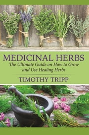 Medicinal Herbs - The Ultimate Guide on How to Grow and Use Healing Herbs ebook by Timothy Tripp