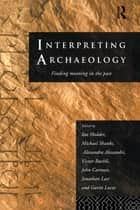 Interpreting Archaeology - Finding Meaning in the Past ebook by Alexandra Alexandri, Victor Buchli, John Carman,...
