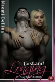 Lust and Longing - Six Sexy Short Stories ebook by Naomi Bellina