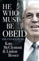 He Who Must Be Obeid ebook by Kate McClymont,Linton Besser