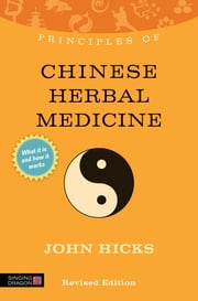 Principles of Chinese Herbal Medicine - What it is, how it works, and what it can do for you Revised Edition ebook by John Hicks