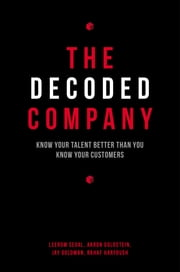 The Decoded Company - Know Your Talent Better Than You Know Your Customers ebook by Leerom Segal,Aaron Goldstein,Jay Goldman,Rahaf Harfoush