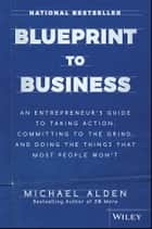 Blueprint to Business - An Entrepreneur's Guide to Taking Action, Committing to the Grind, And Doing the Things That Most People Won't ebook by Michael Alden