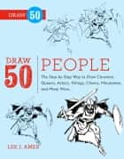 Draw 50 People - The Step-by-Step Way to Draw Cavemen, Queens, Aztecs, Vikings, Clowns, Minutemen, and Many More... ebook by Lee J. Ames, Creig Flessel