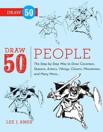 Draw 50 People - The Step-by-Step Way to Draw Cavemen, Queens, Aztecs, Vikings, Clowns,Minutemen, and Many More... ebook by Lee J. Ames,Creig Flessel