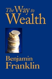 The Way to Wealth ebook by Franklin, Benjamin