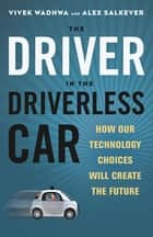 The Driver in the Driverless Car - How Our Technology Choices Will Create the Future ebook by Vivek Wadhwa, Alex Salkever