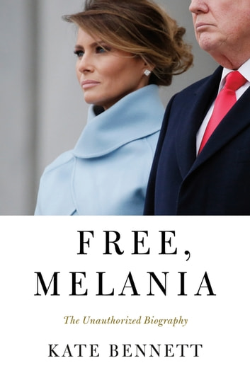Free, Melania - The Unauthorized Biography ebook by Kate Bennett