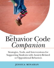 The Behavior Code Companion - Strategies, Tools, and Interventions for Supporting Students with Anxiety-Related or Oppositional Behaviors ebook by Jessica Minahan
