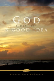 God Is More Than A Good Idea ebook by Michael Alex McDonald