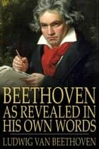 Beethoven, As Revealed In His Own Words: The Man And The Artist - The Man and the Artist ebook by Ludwig van Beethoven, Friedrich Kerst