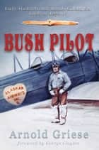 Bush Pilot ebook by Arnold Griese