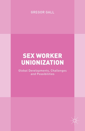 Sex Worker Unionization - Global Developments, Challenges and Possibilities ebook by G. Gall