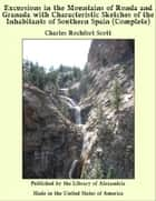 Excursions in the Mountains of Ronda and Granada with Characteristic Sketches of the Inhabitants of Southern Spain (Complete) ebook by Charles Rochfort Scott