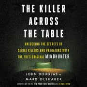 The Killer Across the Table - Unlocking the Secrets of Serial Killers and Predators with the FBI's Original Mindhunter audiobook by John E. Douglas, Mark Olshaker
