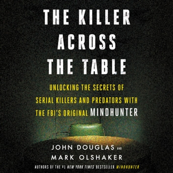 The Killer Across the Table - Unlocking the Secrets of Serial Killers and Predators with the FBI's Original Mindhunter audiobook by John E. Douglas,Mark Olshaker