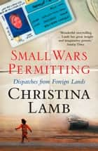Small Wars Permitting: Dispatches from Foreign Lands ebook by Christina Lamb