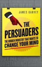 The Persuaders - The hidden industry that wants to change your mind ebook by James Garvey