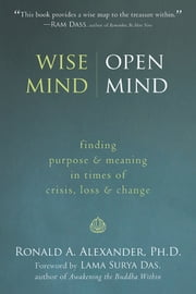 Wise Mind, Open Mind - Finding Purpose and Meaning in Times of Crisis, Loss, and Change ebook by Ronald Alexander, PhD,Lama Surya Das