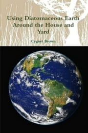 Using Diatomaceous Earth Around the House and Yard ebook by Cygnet Brown