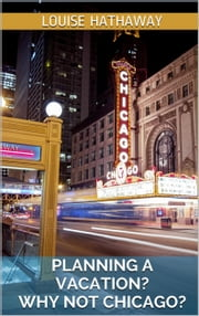Planning A Vacation? Why Not Chicago ebook by Louise Hathaway