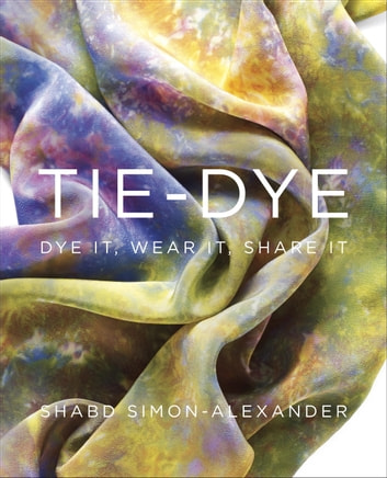 Tie-Dye - Dye It, Wear It, Share It ebook by Shabd Simon-Alexander