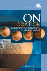 On Location - Canada's Television Industry in a Global Market ebook by Serra Tinic