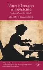 Women in Journalism at the Fin de Siècle - Making a Name for Herself ebook by F. Gray