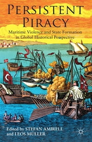 Persistent Piracy - Maritime Violence and State-Formation in Global Historical Perspective ebook by Professor Stefan Eklöf Amirell,Professor Leos Müller