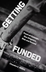 Getting Funded - Proof-of-Concept, Due Diligence, Risk and Reward ebook by Chandra S. Mishra