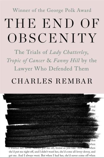 The End of Obscenity - The Trials of Lady Chatterley, Tropic of Cancer & Fanny Hill by the Lawyer Who Defended Them ebook by Charles Rembar