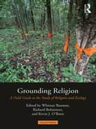 Grounding Religion - A Field Guide to the Study of Religion and Ecology ebook by Whitney A. Bauman, Richard Bohannon, Kevin J. O'Brien