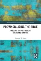 Provincializing the Bible - Faulkner and Postsecular American Literature ebook by Norman Jones