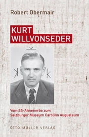 Kurt Willvonseder - Vom SS-Ahnenerbe zum Salzburger Museum Carolino Augusteum ebook by Robert Obermair