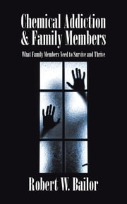 Chemical Addiction & Family Members - What Family Members Need to Survive and Thrive ebook by Robert W. Bailor